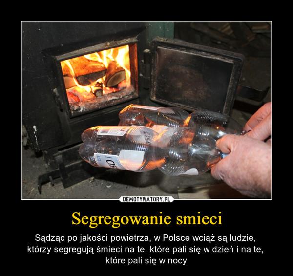 Segregowanie smieci – Sądząc po jakości powietrza, w Polsce wciąż są ludzie, którzy segregują śmieci na te, które pali się w dzień i na te, które pali się w nocy