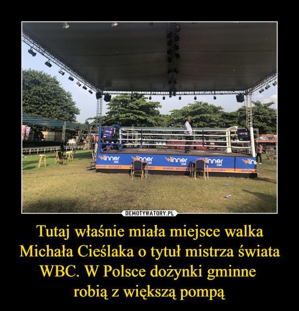 Tutaj właśnie miała miejsce walka Michała Cieślaka o tytuł mistrza świata WBC. W Polsce dożynki gminne robią z większą pompą –