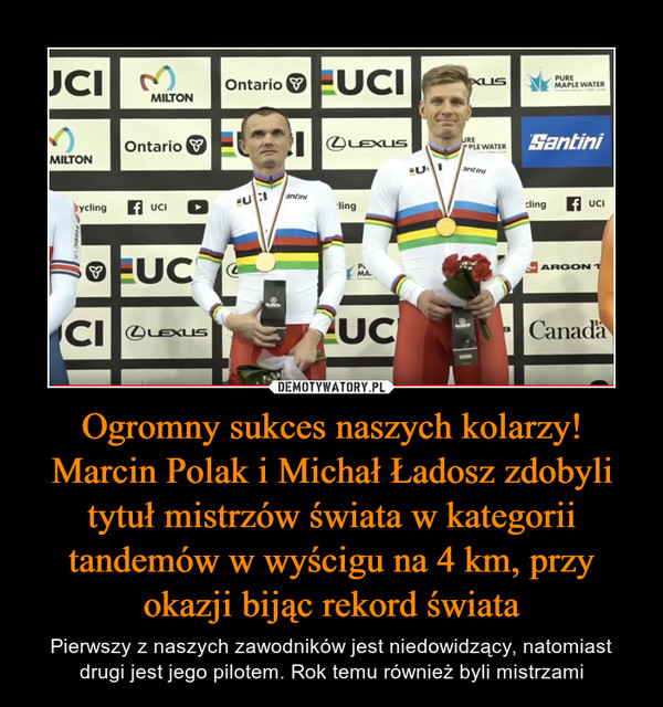 Ogromny sukces naszych kolarzy! Marcin Polak i Michał Ładosz zdobyli tytuł mistrzów świata w kategorii tandemów w wyścigu na 4 km, przy okazji bijąc rekord świata – Pierwszy z naszych zawodników jest niedowidzący, natomiast drugi jest jego pilotem. Rok temu również byli mistrzami