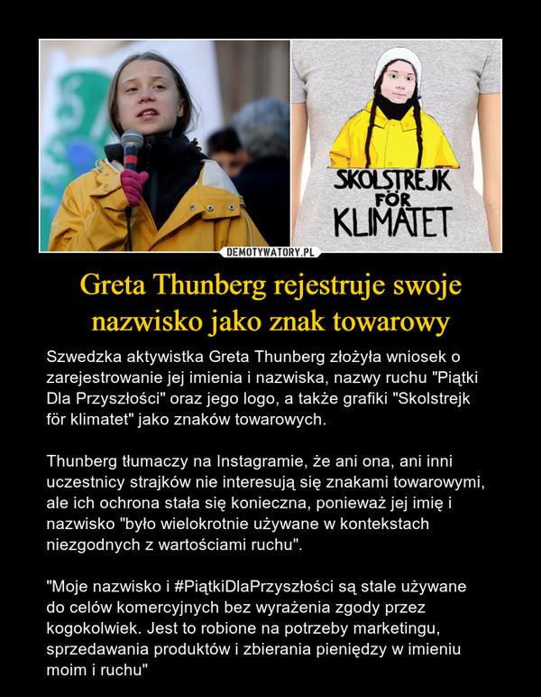 """Greta Thunberg rejestruje swoje nazwisko jako znak towarowy – Szwedzka aktywistka Greta Thunberg złożyła wniosek o zarejestrowanie jej imienia i nazwiska, nazwy ruchu """"Piątki Dla Przyszłości"""" oraz jego logo, a także grafiki """"Skolstrejk för klimatet"""" jako znaków towarowych.Thunberg tłumaczy na Instagramie, że ani ona, ani inni uczestnicy strajków nie interesują się znakami towarowymi, ale ich ochrona stała się konieczna, ponieważ jej imię i nazwisko """"było wielokrotnie używane w kontekstach niezgodnych z wartościami ruchu"""".""""Moje nazwisko i #PiątkiDlaPrzyszłości są stale używane do celów komercyjnych bez wyrażenia zgody przez kogokolwiek. Jest to robione na potrzeby marketingu, sprzedawania produktów i zbierania pieniędzy w imieniu moim i ruchu"""""""