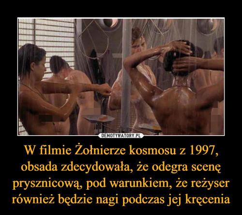 W filmie Żołnierze kosmosu z 1997, obsada zdecydowała, że odegra scenę prysznicową, pod warunkiem, że reżyser również będzie nagi podczas jej kręcenia