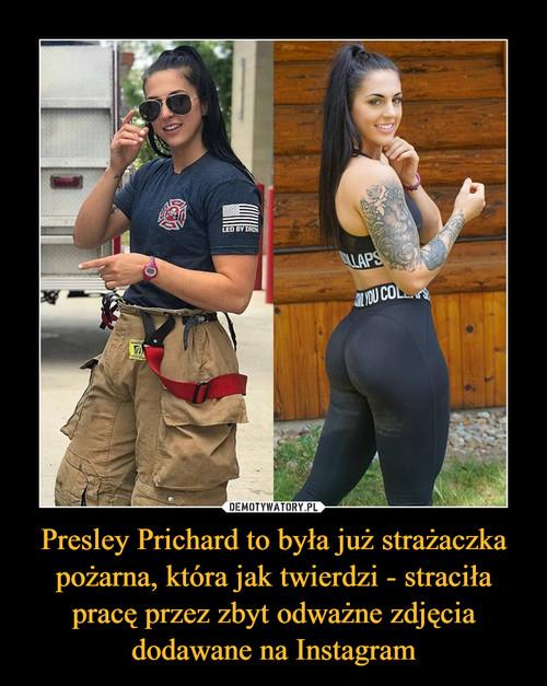 Presley Prichard to była już strażaczka pożarna, która jak twierdzi - straciła pracę przez zbyt odważne zdjęcia dodawane na Instagram