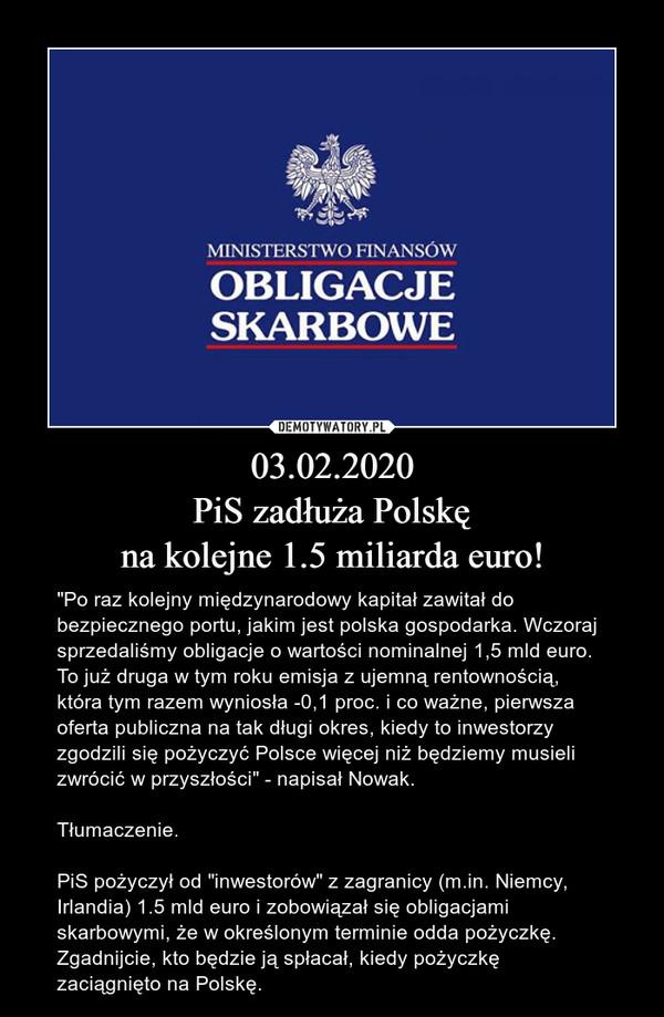 """03.02.2020PiS zadłuża Polskęna kolejne 1.5 miliarda euro! – """"Po raz kolejny międzynarodowy kapitał zawitał do bezpiecznego portu, jakim jest polska gospodarka. Wczoraj sprzedaliśmy obligacje o wartości nominalnej 1,5 mld euro. To już druga w tym roku emisja z ujemną rentownością, która tym razem wyniosła -0,1 proc. i co ważne, pierwsza oferta publiczna na tak długi okres, kiedy to inwestorzy zgodzili się pożyczyć Polsce więcej niż będziemy musieli zwrócić w przyszłości"""" - napisał Nowak.Tłumaczenie.PiS pożyczył od """"inwestorów"""" z zagranicy (m.in. Niemcy, Irlandia) 1.5 mld euro i zobowiązał się obligacjami skarbowymi, że w określonym terminie odda pożyczkę. Zgadnijcie, kto będzie ją spłacał, kiedy pożyczkę zaciągnięto na Polskę."""