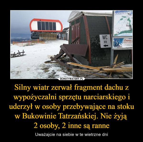 Silny wiatr zerwał fragment dachu z wypożyczalni sprzętu narciarskiego i uderzył w osoby przebywające na stoku w Bukowinie Tatrzańskiej. Nie żyją 2 osoby, 2 inne są ranne – Uważajcie na siebie w te wietrzne dni