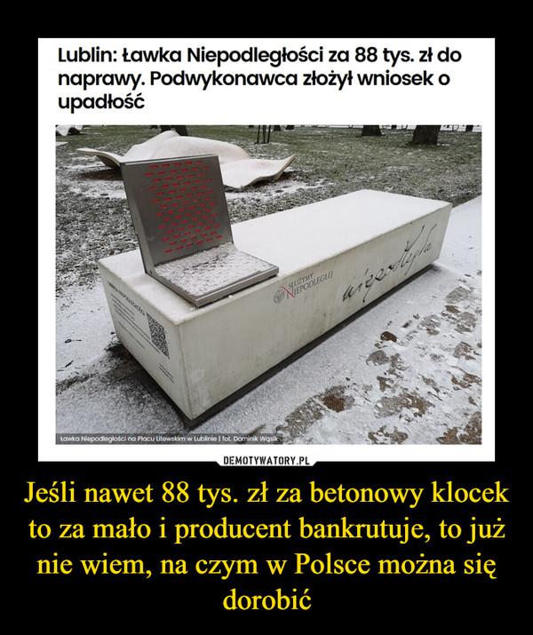 Jeśli nawet 88 tys. zł za betonowy klocek to za mało i producent bankrutuje, to już nie wiem, na czym w Polsce można się dorobić –