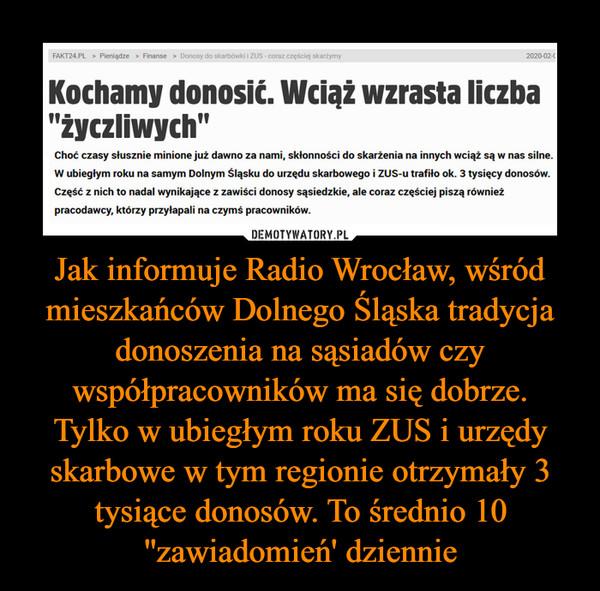 Jak informuje Radio Wrocław, wśród mieszkańców Dolnego Śląska tradycja donoszenia na sąsiadów czy współpracowników ma się dobrze.Tylko w ubiegłym roku ZUS i urzędy skarbowe w tym regionie otrzymały 3 tysiące donosów. To średnio 10 ''zawiadomień' dziennie –