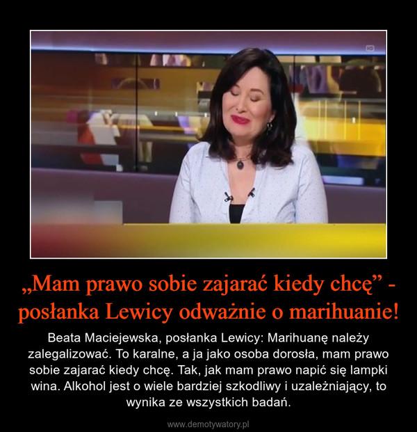 """""""Mam prawo sobie zajarać kiedy chcę"""" - posłanka Lewicy odważnie o marihuanie! – Beata Maciejewska, posłanka Lewicy: Marihuanę należy zalegalizować. To karalne, a ja jako osoba dorosła, mam prawo sobie zajarać kiedy chcę. Tak, jak mam prawo napić się lampki wina. Alkohol jest o wiele bardziej szkodliwy i uzależniający, to wynika ze wszystkich badań."""