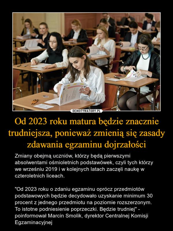 """Od 2023 roku matura będzie znacznie trudniejsza, ponieważ zmienią się zasady zdawania egzaminu dojrzałości – Zmiany obejmą uczniów, którzy będą pierwszymi absolwentami ośmioletnich podstawówek, czyli tych którzy we wrześniu 2019 i w kolejnych latach zaczęli naukę w czteroletnich liceach. """"Od 2023 roku o zdaniu egzaminu oprócz przedmiotów podstawowych będzie decydowało uzyskanie minimum 30 procent z jednego przedmiotu na poziomie rozszerzonym. To istotne podniesienie poprzeczki. Będzie trudniej"""" - poinformował Marcin Smolik, dyrektor Centralnej Komisji Egzaminacyjnej"""
