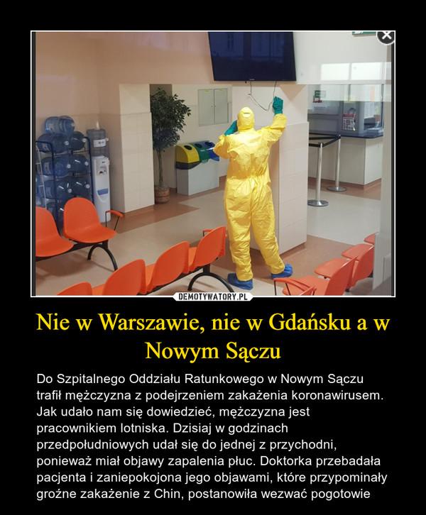Nie w Warszawie, nie w Gdańsku a w Nowym Sączu – Do Szpitalnego Oddziału Ratunkowego w Nowym Sączu trafił mężczyzna z podejrzeniem zakażenia koronawirusem. Jak udało nam się dowiedzieć, mężczyzna jest pracownikiem lotniska. Dzisiaj w godzinach przedpołudniowych udał się do jednej z przychodni, ponieważ miał objawy zapalenia płuc. Doktorka przebadała pacjenta i zaniepokojona jego objawami, które przypominały groźne zakażenie z Chin, postanowiła wezwać pogotowie