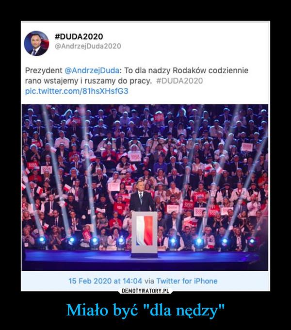 """Miało być """"dla nędzy"""" –  Duda2020 Prezydent @Andrzej Duda: To dla nadzy Rodaków codziennie rano wstajemi i ruszamy do pracy"""