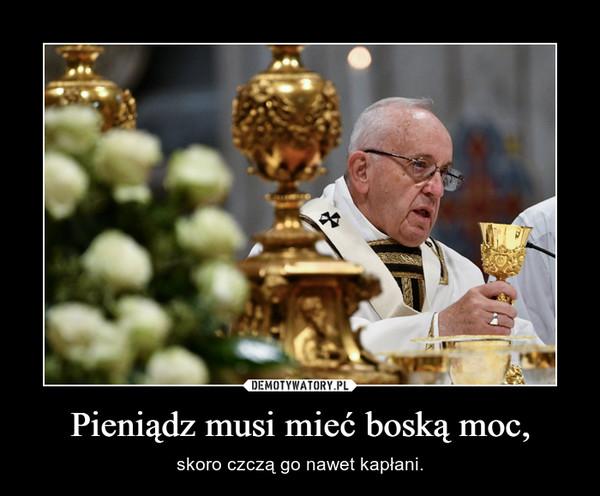 Pieniądz musi mieć boską moc, – skoro czczą go nawet kapłani.