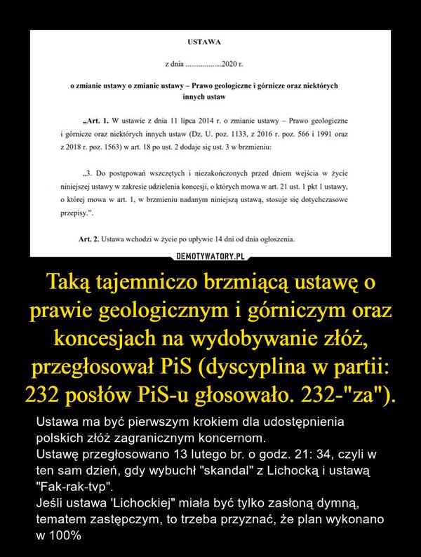 """Taką tajemniczo brzmiącą ustawę o prawie geologicznym i górniczym oraz koncesjach na wydobywanie złóż, przegłosował PiS (dyscyplina w partii: 232 posłów PiS-u głosowało. 232-""""za""""). – Ustawa ma być pierwszym krokiem dla udostępnienia polskich złóż zagranicznym koncernom.Ustawę przegłosowano 13 lutego br. o godz. 21: 34, czyli w ten sam dzień, gdy wybuchł """"skandal"""" z Lichocką i ustawą """"Fak-rak-tvp"""".Jeśli ustawa 'Lichockiej"""" miała być tylko zasłoną dymną, tematem zastępczym, to trzeba przyznać, że plan wykonano w 100%"""