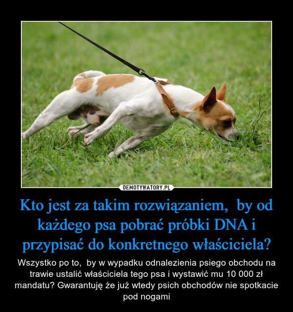 Kto jest za takim rozwiązaniem,  by od każdego psa pobrać próbki DNA i przypisać do konkretnego właściciela? – Wszystko po to,  by w wypadku odnalezienia psiego obchodu na trawie ustalić właściciela tego psa i wystawić mu 10 000 zł mandatu? Gwarantuję że już wtedy psich obchodów nie spotkacie pod nogami