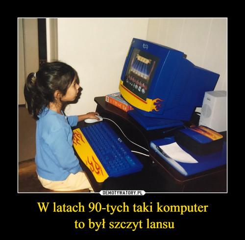 W latach 90-tych taki komputer  to był szczyt lansu