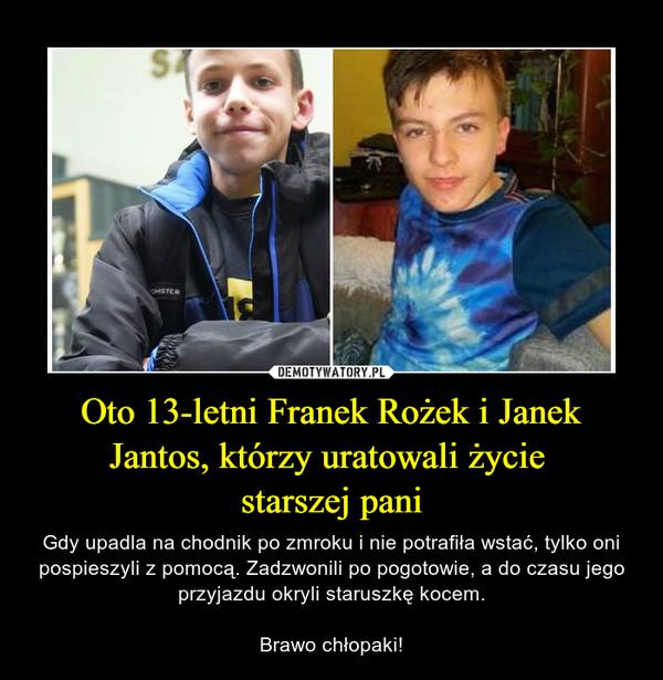 Oto 13-letni Franek Rożek i Janek Jantos, którzy uratowali życie starszej pani – Gdy upadla na chodnik po zmroku i nie potrafiła wstać, tylko oni pospieszyli z pomocą. Zadzwonili po pogotowie, a do czasu jego przyjazdu okryli staruszkę kocem.Brawo chłopaki!