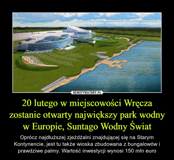 20 lutego w miejscowości Wręcza zostanie otwarty największy park wodny w Europie, Suntago Wodny Świat – Oprócz najdłuższej zjeżdżalni znajdującej się na Starym Kontynencie, jest tu także wioska zbudowana z bungalowów i prawdziwe palmy. Wartość inwestycji wynosi 150 mln euro