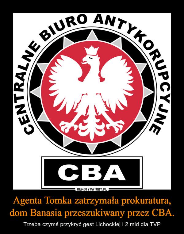 Agenta Tomka zatrzymała prokuratura, dom Banasia przeszukiwany przez CBA. – Trzeba czymś przykryć gest Lichockiej i 2 mld dla TVP