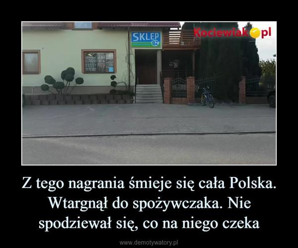 Z tego nagrania śmieje się cała Polska. Wtargnął do spożywczaka. Nie spodziewał się, co na niego czeka –