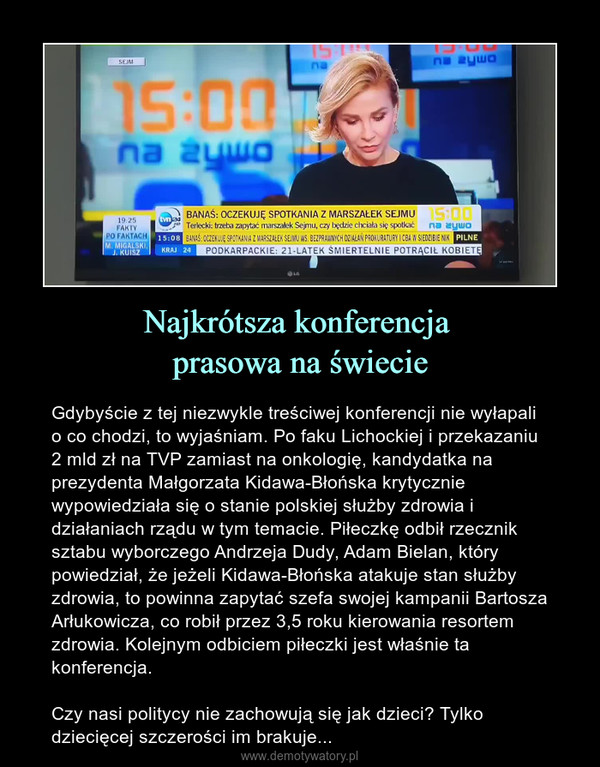 Najkrótsza konferencja prasowa na świecie – Gdybyście z tej niezwykle treściwej konferencji nie wyłapali o co chodzi, to wyjaśniam. Po faku Lichockiej i przekazaniu 2 mld zł na TVP zamiast na onkologię, kandydatka na prezydenta Małgorzata Kidawa-Błońska krytycznie wypowiedziała się o stanie polskiej służby zdrowia i działaniach rządu w tym temacie. Piłeczkę odbił rzecznik sztabu wyborczego Andrzeja Dudy, Adam Bielan, który powiedział, że jeżeli Kidawa-Błońska atakuje stan służby zdrowia, to powinna zapytać szefa swojej kampanii Bartosza Arłukowicza, co robił przez 3,5 roku kierowania resortem zdrowia. Kolejnym odbiciem piłeczki jest właśnie ta konferencja. Czy nasi politycy nie zachowują się jak dzieci? Tylko dziecięcej szczerości im brakuje...