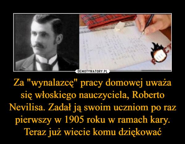 """Za """"wynalazcę"""" pracy domowej uważa się włoskiego nauczyciela, Roberto Nevilisa. Zadał ją swoim uczniom po raz pierwszy w 1905 roku w ramach kary. Teraz już wiecie komu dziękować –"""