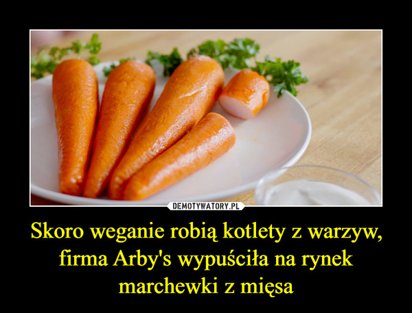 Skoro weganie robią kotlety z warzyw, firma Arby's wypuściła na rynek marchewki z mięsa –