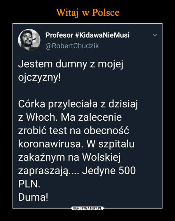 –  Profesor #KidawaNieMusi@RobertChudzikJestem dumny z mojejojczyzny!Córka przyleciała z dzisiajz Włoch. Ma zaleceniezrobić test na obecnośćkoronawirusa. W szpitaluzakaźnym na Wolskiejzapraszają_____ledyne 500PLN.Duma!