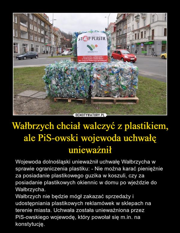 Wałbrzych chciał walczyć z plastikiem, ale PiS-owski wojewoda uchwałę unieważnił – Wojewoda dolnośląski unieważnił uchwałę Wałbrzycha w sprawie ograniczenia plastiku: - Nie można karać pieniężnie za posiadanie plastikowego guzika w koszuli, czy za posiadanie plastikowych okiennic w domu po wjeździe do Wałbrzycha.Wałbrzych nie będzie mógł zakazać sprzedaży i udostępniania plastikowych reklamówek w sklepach na terenie miasta. Uchwała została unieważniona przez PiS-owskiego wojewodę, który powołał się m.in. na konstytucję.