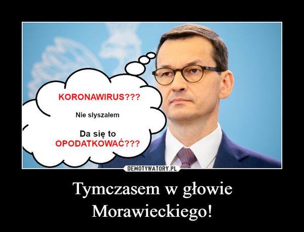 Tymczasem w głowie Morawieckiego! –