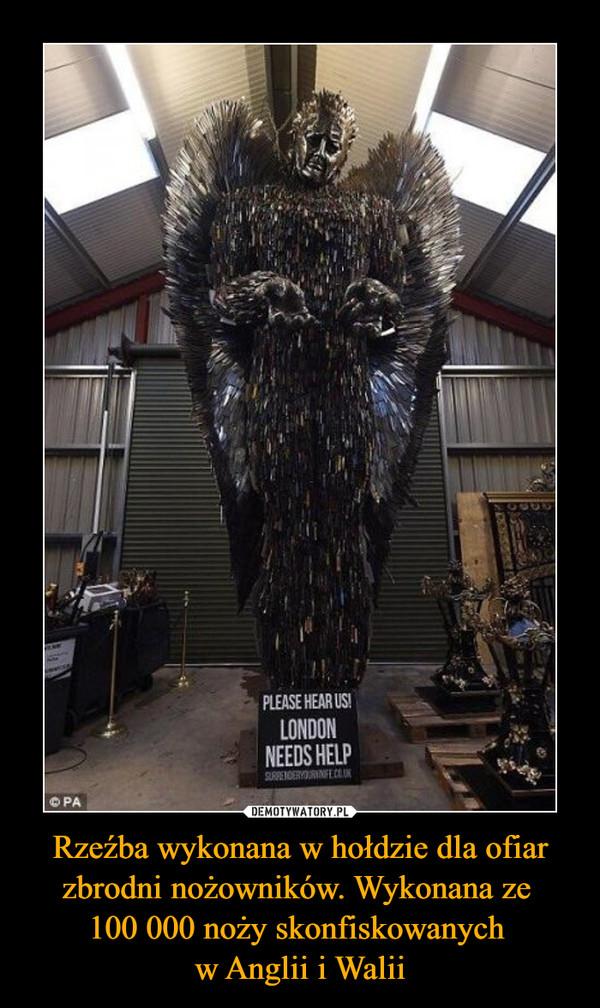 Rzeźba wykonana w hołdzie dla ofiar zbrodni nożowników. Wykonana ze 100 000 noży skonfiskowanych w Anglii i Walii –  Please hear us! London needs help