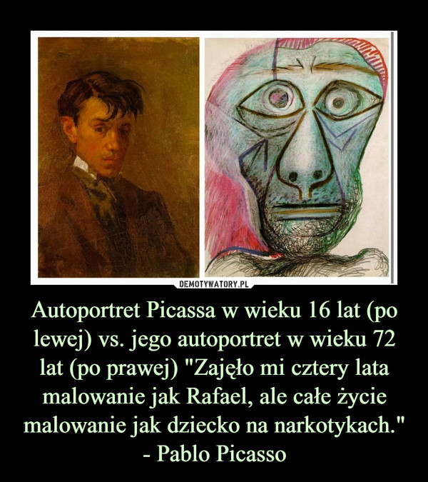 """Autoportret Picassa w wieku 16 lat (po lewej) vs. jego autoportret w wieku 72 lat (po prawej) """"Zajęło mi cztery lata malowanie jak Rafael, ale całe życie malowanie jak dziecko na narkotykach.""""- Pablo Picasso –"""