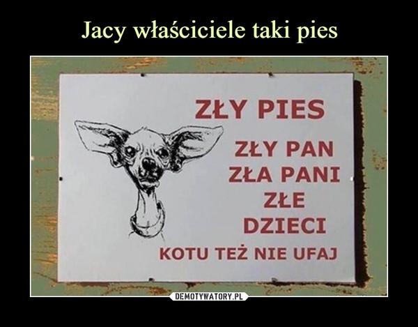 –  Zły pies Zły pan Zła pani Złe dzieci Kotu też nie ufaj