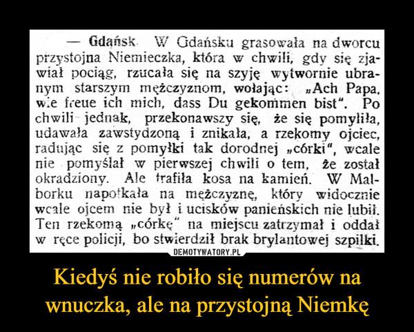 """Kiedyś nie robiło się numerów na wnuczka, ale na przystojną Niemkę –  Gdańsk. W Gdańsku grasowała na dworcuprzystojna Niemieczka, która w chwili, gdy się zja-wiał pociąg, rzucała się na szyje wytwornie ubra-nym starszym mężczyznom, wołając: Ach Papa,w.e freue ich mich, dass Du gekommen bist"""". Pochwili jednak, przekonawszy się, że się pomyliła,udawała zawstydzoną i znikała, a rzekomy ojciec,radując się z pomyłki tak dorodnej """"córki"""", wcalenie pomyślał w pierwszej chwili o tem, że zostałokradziony. Ale trafiła kosa na kamień. W Mal-borku napotkała na meżczyznę, który widoczniewcale ojcem nie był i ucisków panieńskich nie lubi.Ten rzekomą """"córkę"""" na miejscu zatrzymał i oddałw ręce policji, bo stwierdził brak brylantowej szpilki.DEMOTYWATORY.PLKiedyś nie robiło się numerów nawnuczka, ale na przystojną Niemkę"""