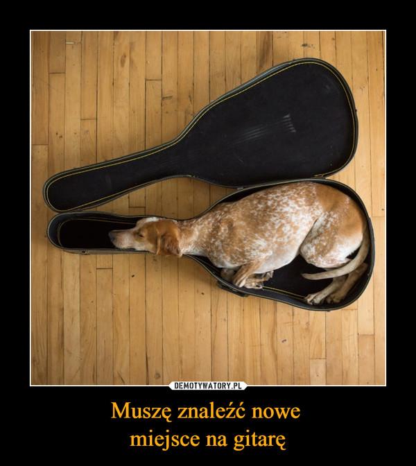 Muszę znaleźć nowe miejsce na gitarę –