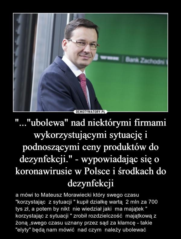 """""""...""""ubolewa"""" nad niektórymi firmami wykorzystującymi sytuację i podnoszącymi ceny produktów do dezynfekcji."""" - wypowiadając się o  koronawirusie w Polsce i środkach do dezynfekcji – a mówi to Mateusz Morawiecki który swego czasu """"korzystając  z sytuacji """" kupił działkę wartą  2 mln za 700 tys zł, a potem by nikt  nie wiedział jaki  ma majątek """" korzystając z sytuacji """" zrobił rozdzielczość  majątkową z żoną ,swego czasu uznany przez sąd za kłamcę - takie """"elyty"""" będą nam mówić  nad czym  należy ubolewać"""