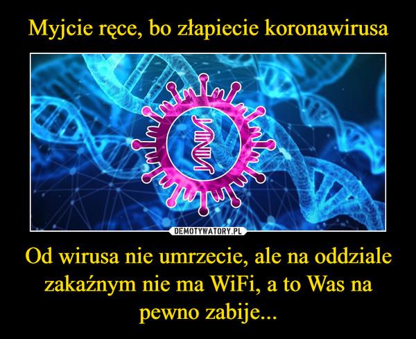 Od wirusa nie umrzecie, ale na oddziale zakaźnym nie ma WiFi, a to Was na pewno zabije... –