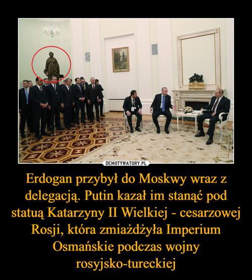 Erdogan przybył do Moskwy wraz z delegacją. Putin kazał im stanąć pod statuą Katarzyny II Wielkiej - cesarzowej Rosji, która zmiażdżyła Imperium Osmańskie podczas wojny rosyjsko-tureckiej
