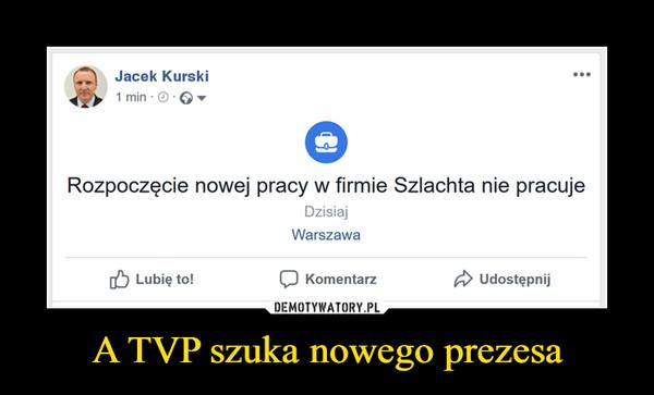 A TVP szuka nowego prezesa –  £\   Jacek Kurski1 min ■ ® ■ © ▼Rozpoczęcie nowej pracy w firmie Szlachta nie pracujeDzisiajWarszawa