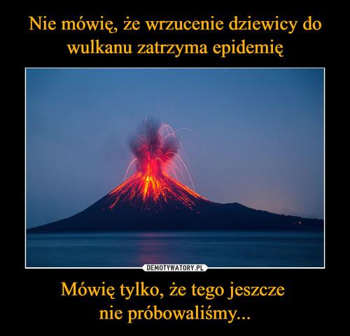 Nie mówię, że wrzucenie dziewicy do wulkanu zatrzyma epidemię Mówię tylko, że tego jeszcze  nie próbowaliśmy...