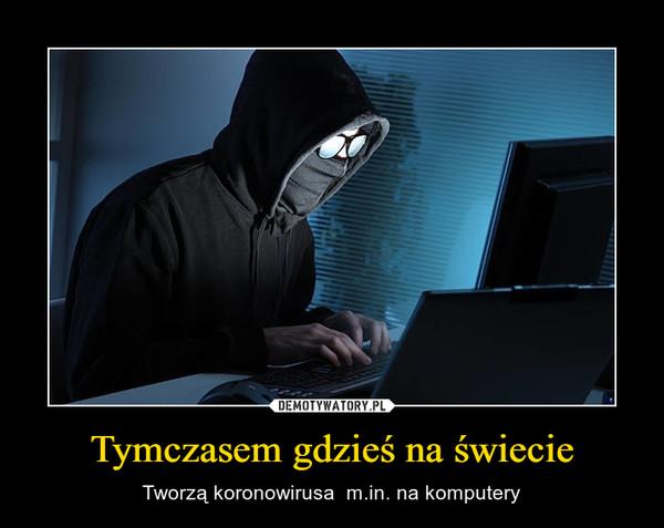 Tymczasem gdzieś na świecie – Tworzą koronowirusa  m.in. na komputery