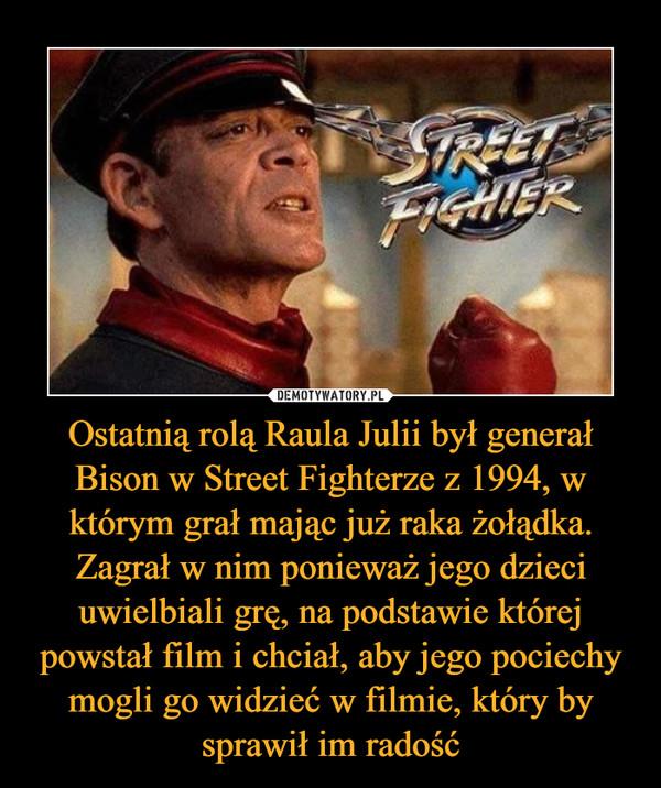 Ostatnią rolą Raula Julii był generał Bison w Street Fighterze z 1994, w którym grał mając już raka żołądka. Zagrał w nim ponieważ jego dzieci uwielbiali grę, na podstawie której powstał film i chciał, aby jego pociechy mogli go widzieć w filmie, który by sprawił im radość –