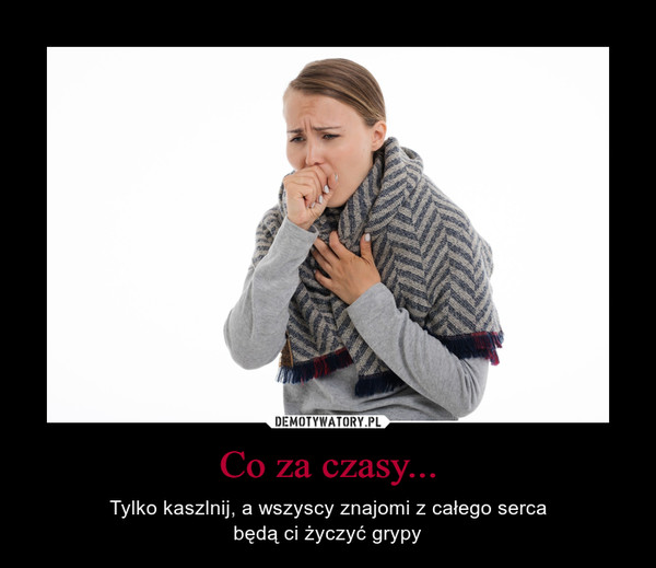 Co za czasy... – Tylko kaszlnij, a wszyscy znajomi z całego sercabędą ci życzyć grypy