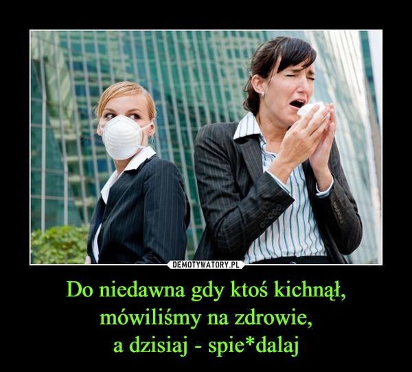 Do niedawna gdy ktoś kichnął, mówiliśmy na zdrowie,a dzisiaj - spie*dalaj –