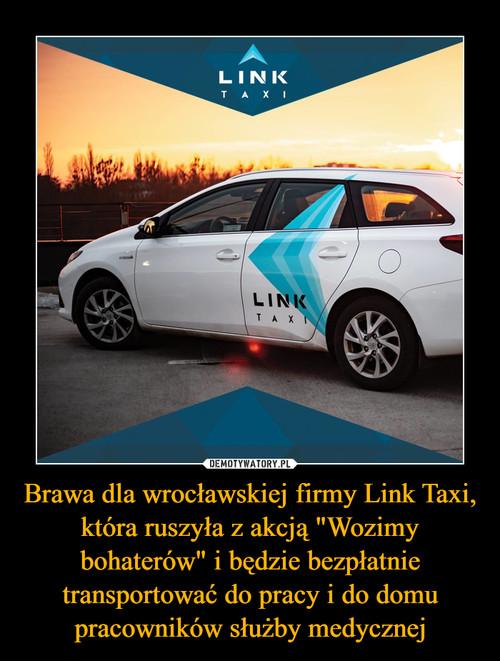 """Brawa dla wrocławskiej firmy Link Taxi, która ruszyła z akcją """"Wozimy bohaterów"""" i będzie bezpłatnie transportować do pracy i do domu pracowników służby medycznej"""