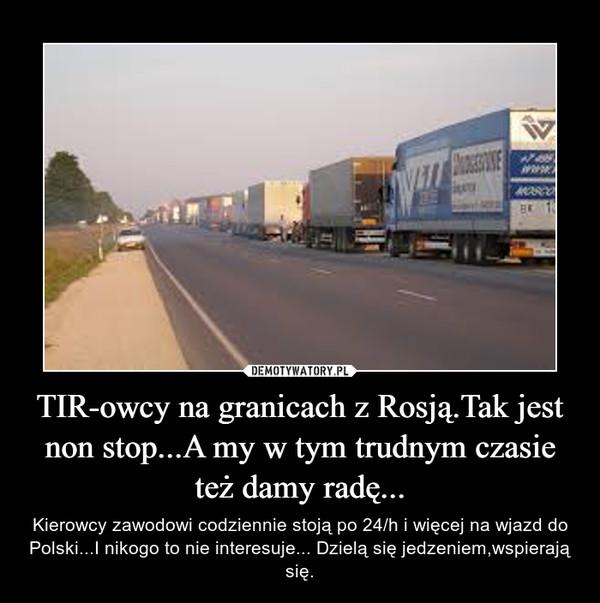 TIR-owcy na granicach z Rosją.Tak jest non stop...A my w tym trudnym czasie też damy radę... – Kierowcy zawodowi codziennie stoją po 24/h i więcej na wjazd do Polski...I nikogo to nie interesuje... Dzielą się jedzeniem,wspierają się.