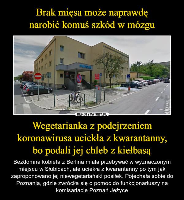 Wegetarianka z podejrzeniem koronawirusa uciekła z kwarantanny,bo podali jej chleb z kiełbasą – Bezdomna kobieta z Berlina miała przebywać w wyznaczonym miejscu w Słubicach, ale uciekła z kwarantanny po tym jak zaproponowano jej niewegetariański posiłek. Pojechała sobie do Poznania, gdzie zwróciła się o pomoc do funkcjonariuszy na komisariacie Poznań Jeżyce