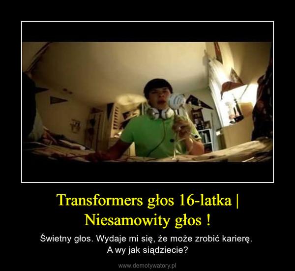 Transformers głos 16-latka   Niesamowity głos ! – Świetny głos. Wydaje mi się, że może zrobić karierę. A wy jak siądziecie?