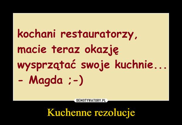 Kuchenne rezolucje –  kochani restauratorzy,macie teraz okazjęwysprzątać swoje kuchnie...- Magda :-)