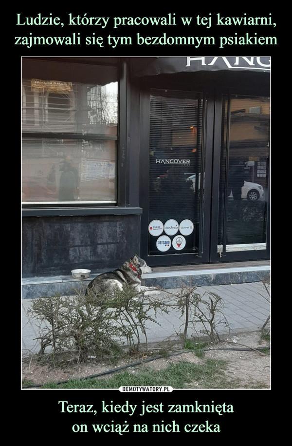 Teraz, kiedy jest zamkniętaon wciąż na nich czeka –