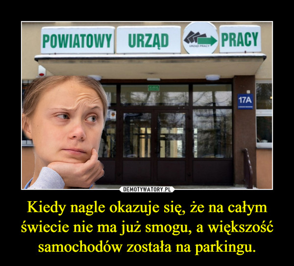 Kiedy nagle okazuje się, że na całym świecie nie ma już smogu, a większość samochodów została na parkingu. –