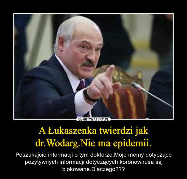 A Łukaszenka twierdzi jak dr.Wodarg.Nie ma epidemii. – Poszukajcie informacji o tym doktorze.Moje memy dotyczące pozytywnych informacji dotyczących koronowirusa są blokowane.Dlaczego???